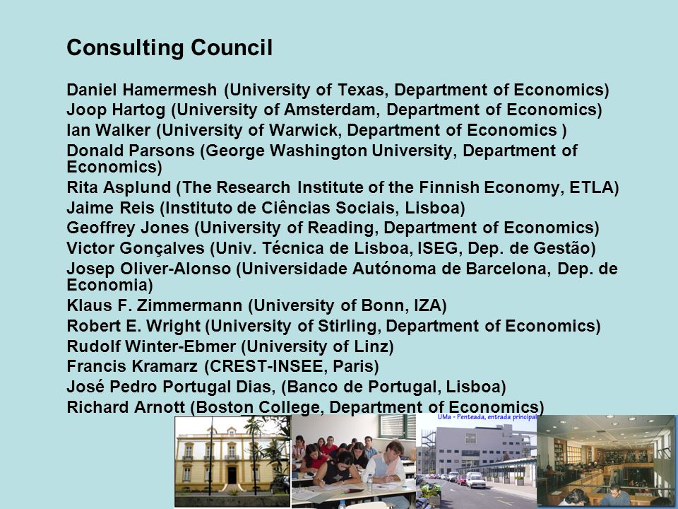 Consulting Council Daniel Hamermesh (University of Texas, Department of Economics) Joop Hartog (University of Amsterdam, Department of Economics) Ian Walker (University of Warwick, Department of Economics ) Donald Parsons (George Washington University, Department of Economics) Rita Asplund (The Research Institute of the Finnish Economy, ETLA) Jaime Reis (Instituto de Ciências Sociais, Lisboa) Geoffrey Jones (University of Reading, Department of Economics) Victor Gonçalves (Univ.