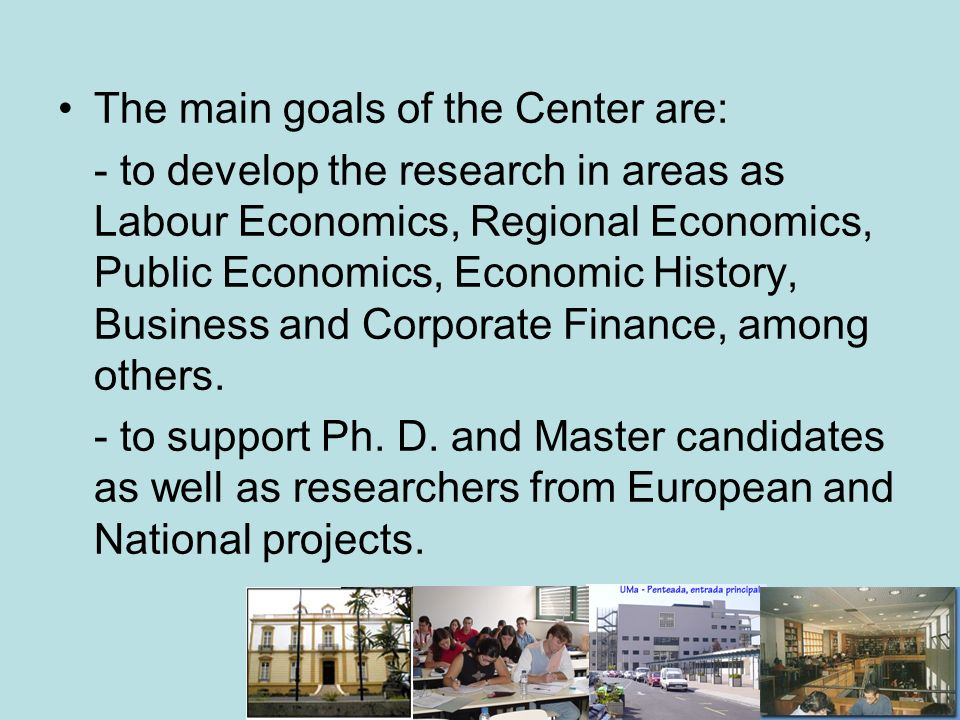 The main goals of the Center are: - to develop the research in areas as Labour Economics, Regional Economics, Public Economics, Economic History, Business and Corporate Finance, among others.