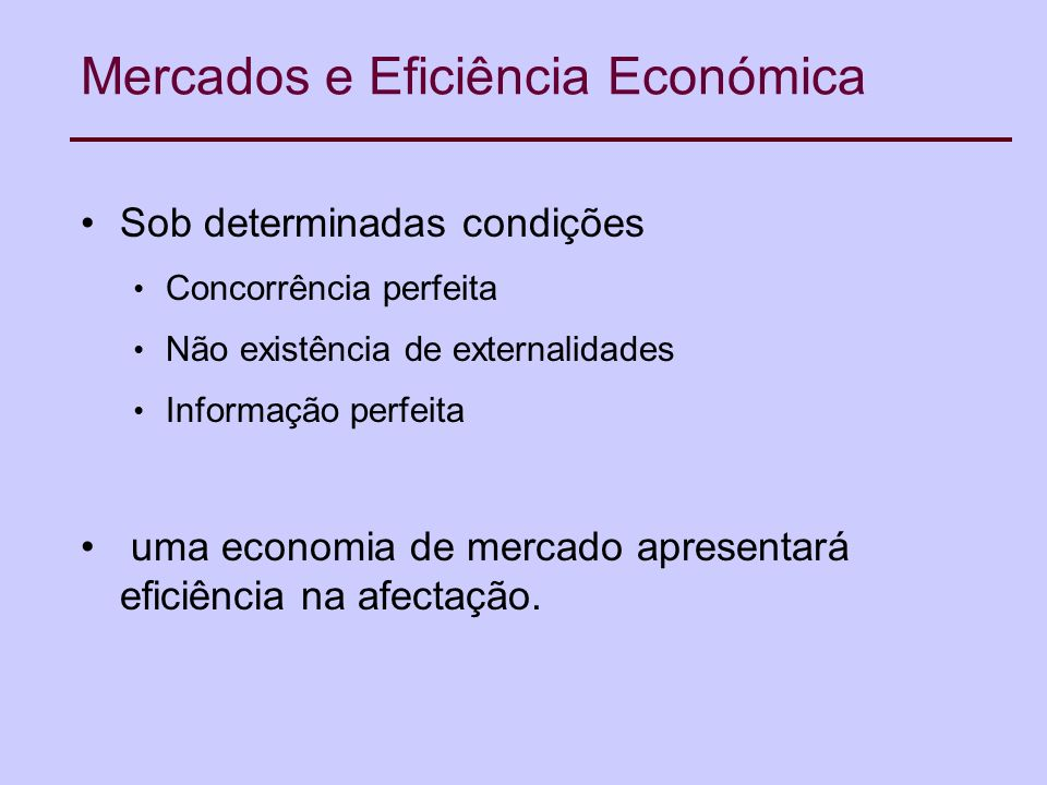 Mercados e Eficiência Económica Sob determinadas condições Concorrência perfeita Não existência de externalidades Informação perfeita uma economia de mercado apresentará eficiência na afectação.