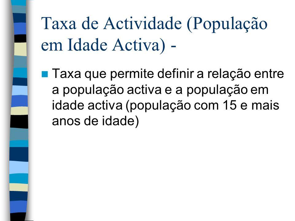 Taxa de Actividade (População em Idade Activa) - Taxa que permite definir a relação entre a população activa e a população em idade activa (população com 15 e mais anos de idade)