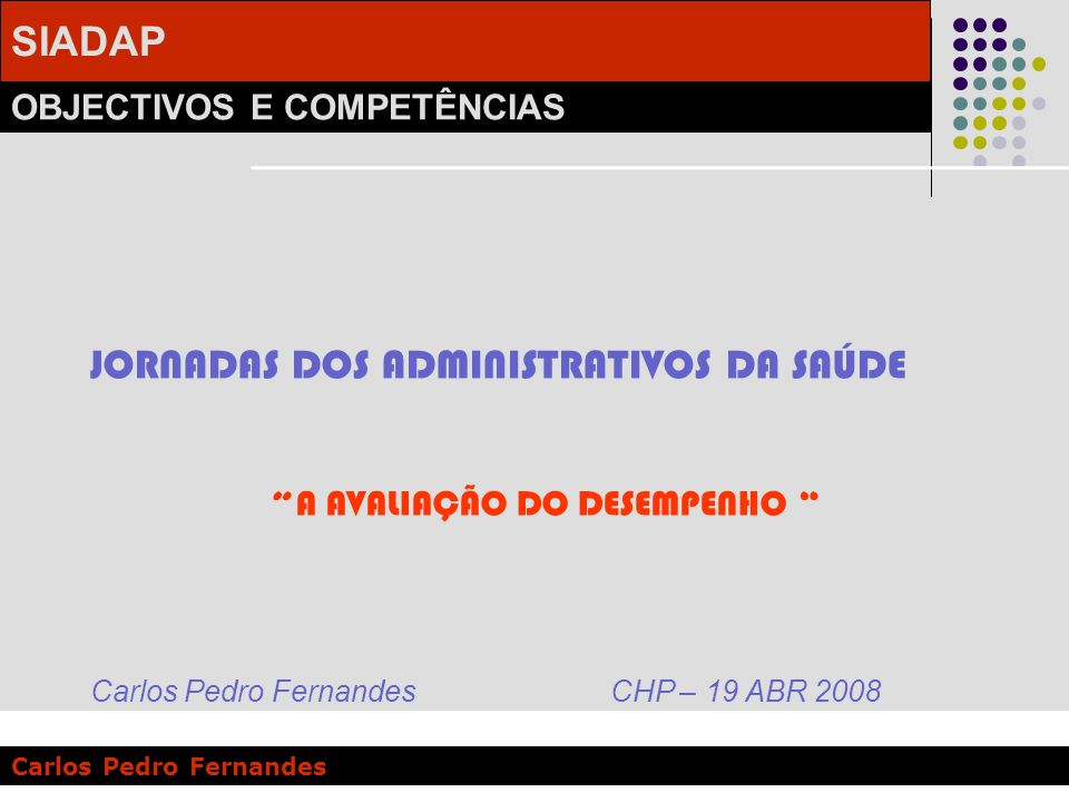 SIADAP OBJECTIVOS E COMPETÊNCIAS Carlos Pedro Fernandes JORNADAS DOS ADMINISTRATIVOS DA SAÚDE A AVALIAÇÃO DO DESEMPENHO Carlos Pedro Fernandes CHP – 1