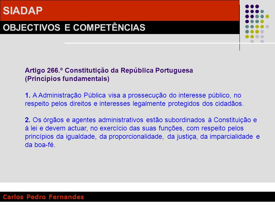 SIADAP OBJECTIVOS E COMPETÊNCIAS Carlos Pedro Fernandes Artigo 5.º - Princípios a) Coerência e integração, alinhando a acção dos serviços, dirigentes e trabalhadores na prossecução dos objectivos e na execução das políticas públicas; …..................................