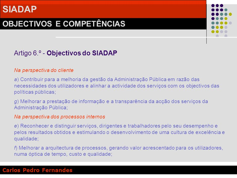 SIADAP OBJECTIVOS E COMPETÊNCIAS Carlos Pedro Fernandes Artigo 6.º - Objectivos do SIADAP Na perspectiva do cliente a) Contribuir para a melhoria da g