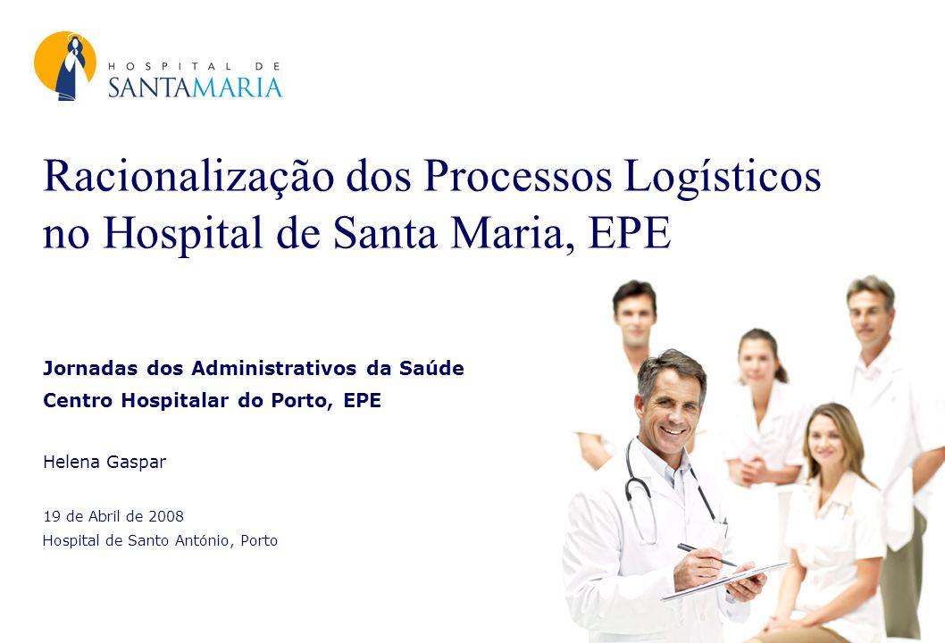 Racionalização dos Processos Logísticos no Hospital de Santa Maria, EPE Jornadas dos Administrativos da Saúde Centro Hospitalar do Porto, EPE Helena G