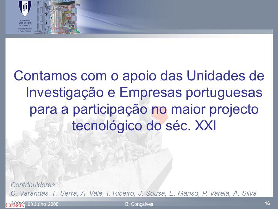 16 B. Gonçalves03 Julho 2008 Contamos com o apoio das Unidades de Investigação e Empresas portuguesas para a participação no maior projecto tecnológic