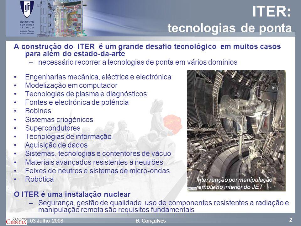 2 B. Gonçalves03 Julho 2008B. Gonçalves ITER: tecnologias de ponta A construção do ITER é um grande desafio tecnológico em muitos casos para além do e