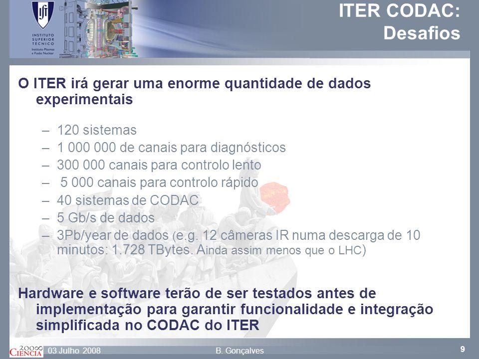 9 B. Gonçalves03 Julho 2008 O ITER irá gerar uma enorme quantidade de dados experimentais –120 sistemas –1 000 000 de canais para diagnósticos –300 00