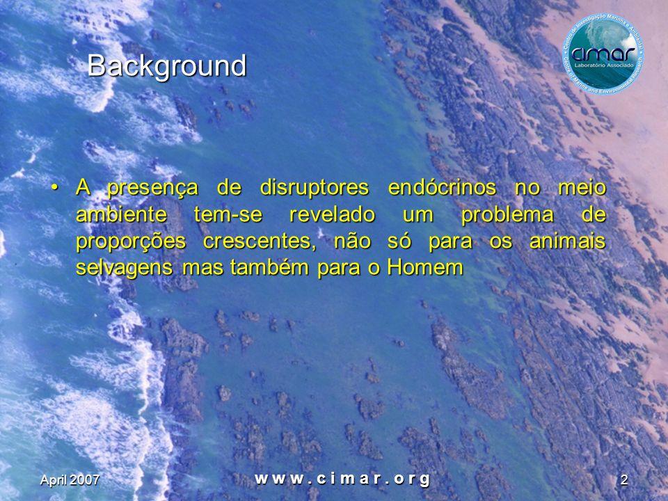 April 2007 w w w. c i m a r. o r g 2 Background A presença de disruptores endócrinos no meio ambiente tem-se revelado um problema de proporções cresce