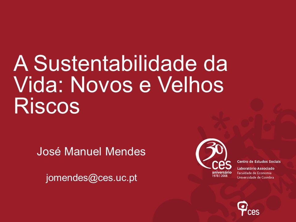 A Sustentabilidade da Vida: Novos e Velhos Riscos José Manuel Mendes jomendes@ces.uc.pt