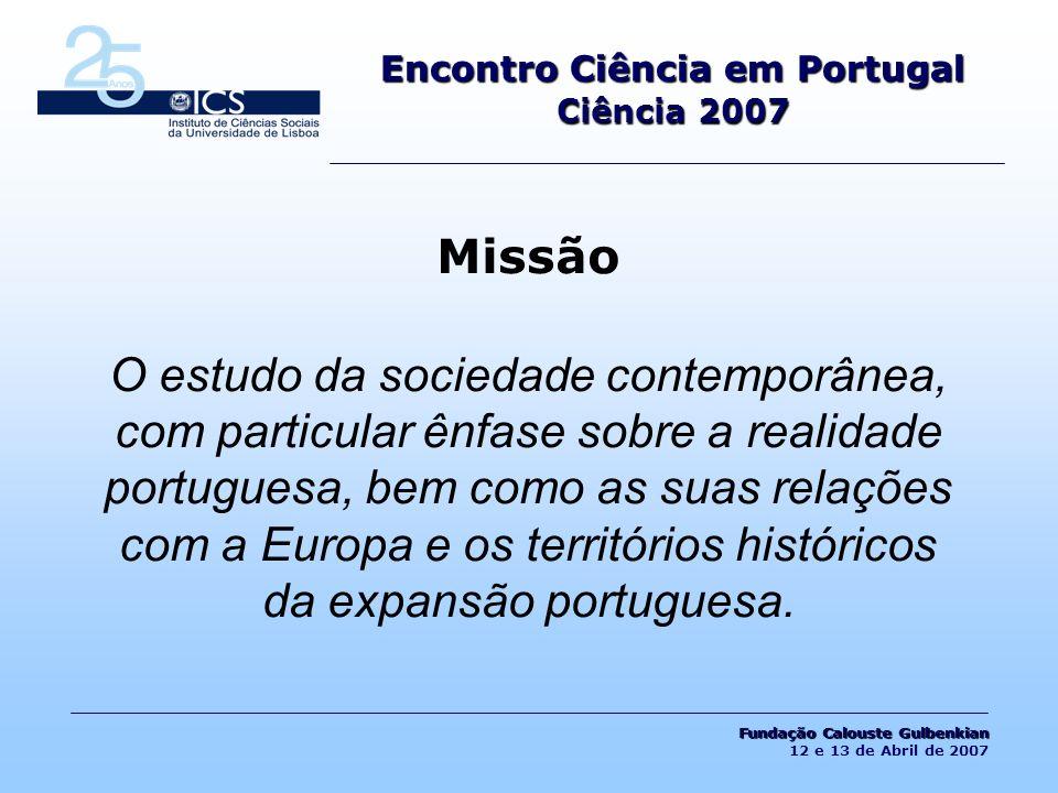 Encontro Ciência em Portugal Ciência 2007 Missão O estudo da sociedade contemporânea, com particular ênfase sobre a realidade portuguesa, bem como as suas relações com a Europa e os territórios históricos da expansão portuguesa.