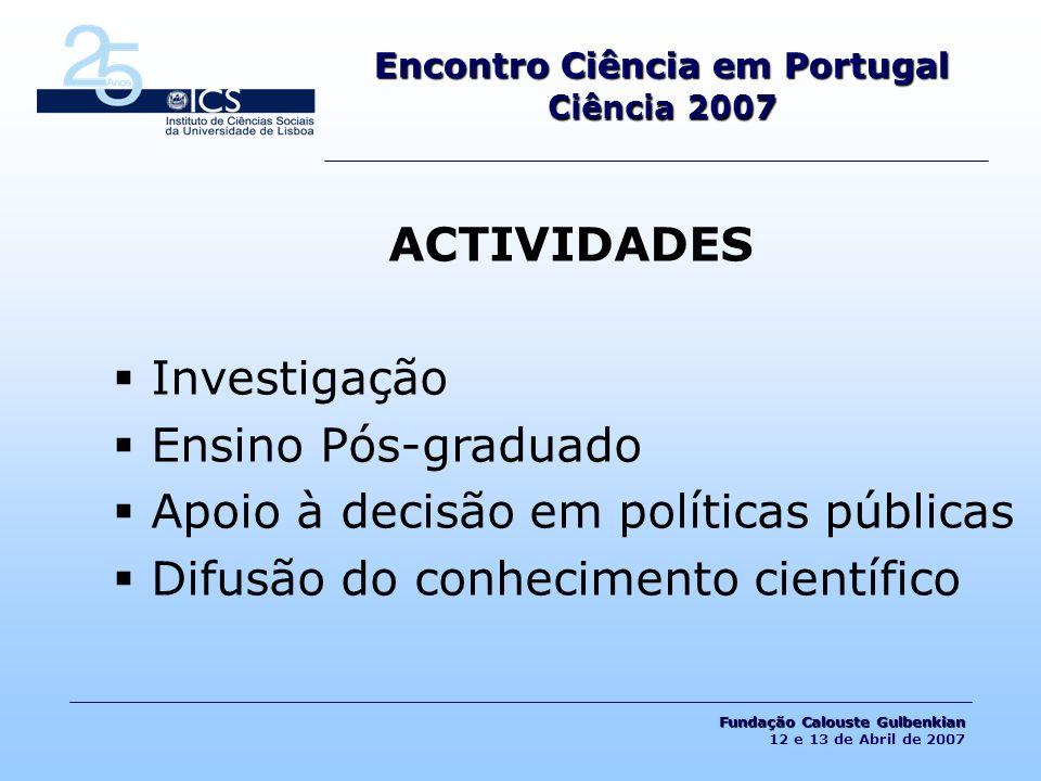 LINHAS DE PESQUISA CIDADANIA E INSTITUIÇÕES DEMOCRÁTICAS FAMÍLIAS, ESTILOS DE VIDA E ESCOLARIZAÇÃO IDENTIDADE, MIGRAÇÕES E RELIGIÃO SUSTENTABILIDADE, AMBIENTE, RISCO E ESPAÇOS A CONSTRUÇÃO DA SOCIEDADE CONTEMPORÂNEA Encontro Ciência em Portugal Ciência 2007 Fundação Calouste Gulbenkian Fundação Calouste Gulbenkian 12 e 13 de Abril de 2007
