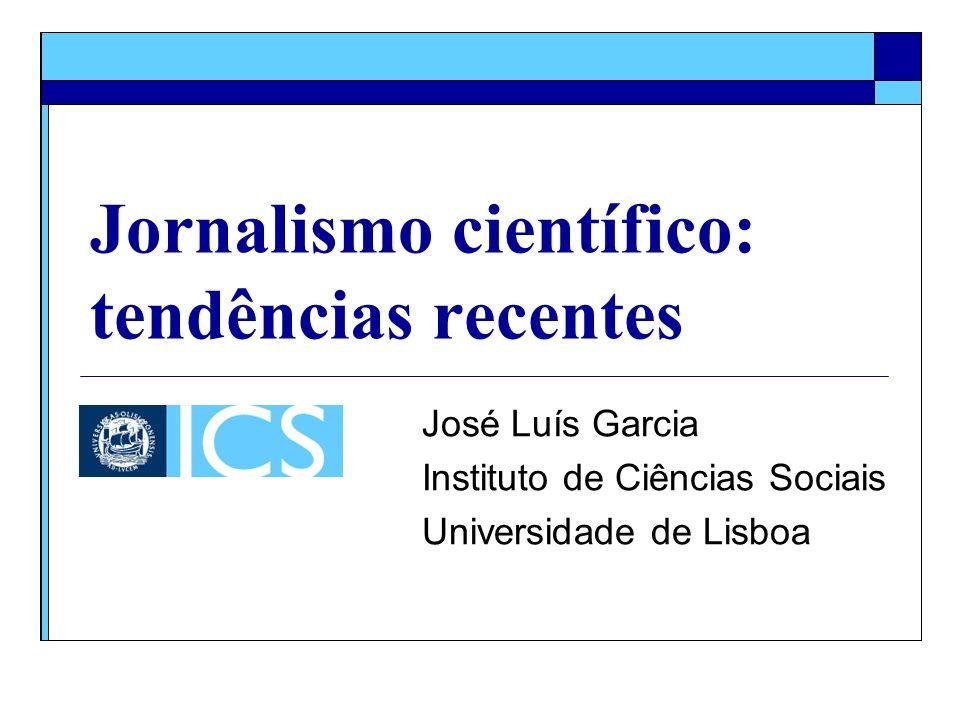 Jornalismo científico: tendências recentes José Luís Garcia Instituto de Ciências Sociais Universidade de Lisboa