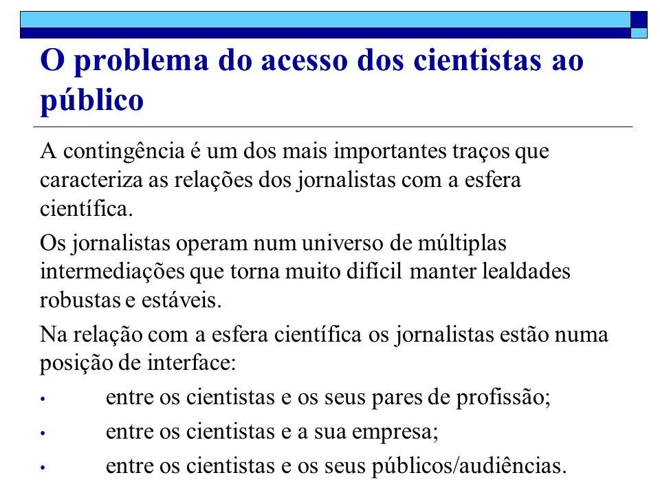 O problema do acesso dos cientistas ao público A contingência é um dos mais importantes traços que caracteriza as relações dos jornalistas com a esfera científica.