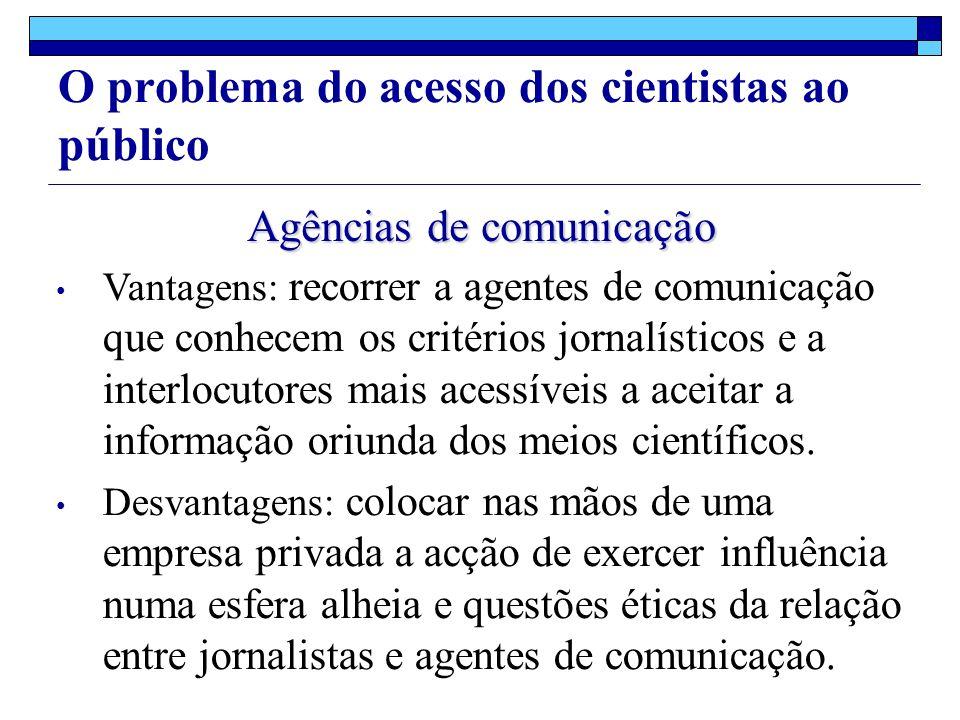 O problema do acesso dos cientistas ao público Agências de comunicação Vantagens: recorrer a agentes de comunicação que conhecem os critérios jornalísticos e a interlocutores mais acessíveis a aceitar a informação oriunda dos meios científicos.