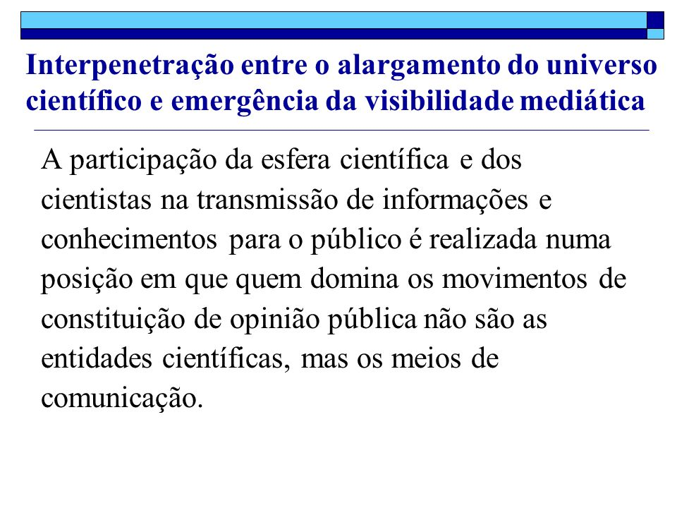 A participação da esfera científica e dos cientistas na transmissão de informações e conhecimentos para o público é realizada numa posição em que quem domina os movimentos de constituição de opinião pública não são as entidades científicas, mas os meios de comunicação.