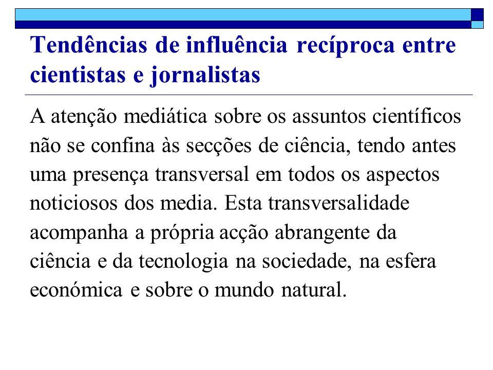 Tendências de influência recíproca entre cientistas e jornalistas A atenção mediática sobre os assuntos científicos não se confina às secções de ciência, tendo antes uma presença transversal em todos os aspectos noticiosos dos media.