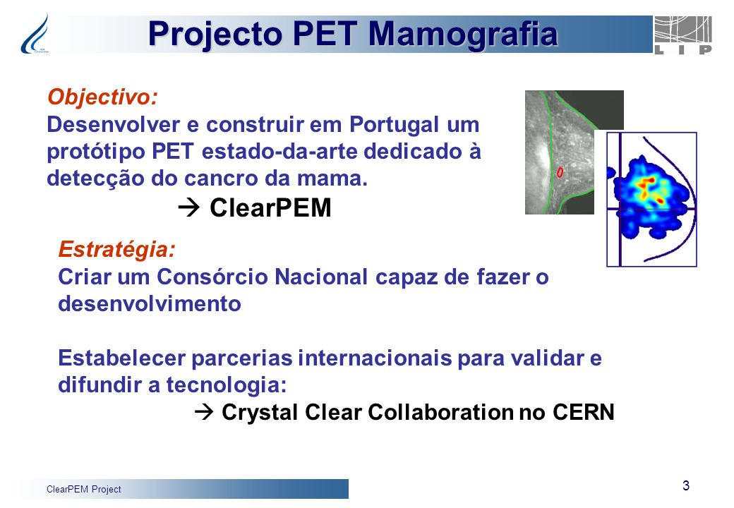 ClearPEM Project 3 Projecto PET Mamografia Objectivo: Desenvolver e construir em Portugal um protótipo PET estado-da-arte dedicado à detecção do cancr