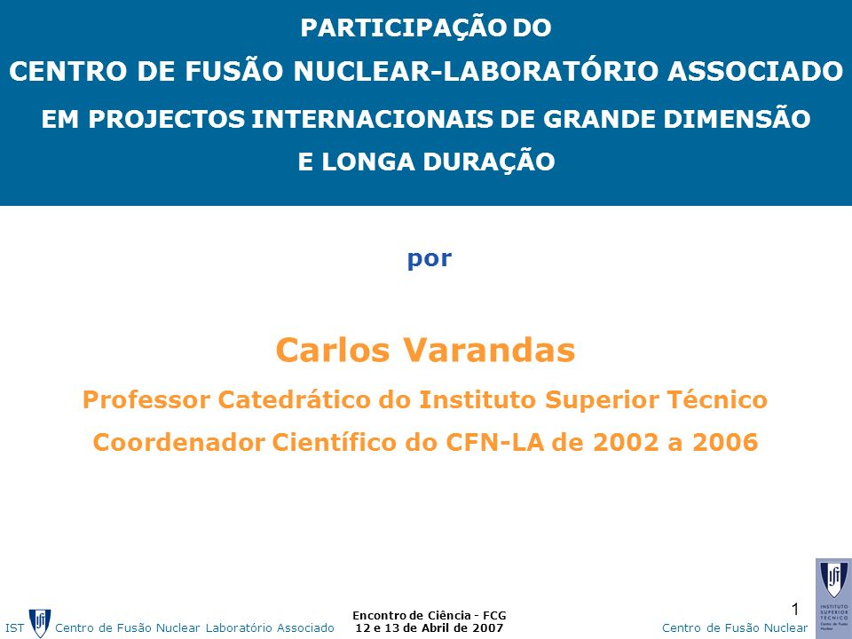 IST Centro de Fusão Nuclear Laborat ó rio AssociadoCentro de Fusão Nuclear Encontro de Ciência - FCG 12 e 13 de Abril de 2007 1 PARTICIPAÇÃO DO CENTRO DE FUSÃO NUCLEAR-LABORATÓRIO ASSOCIADO EM PROJECTOS INTERNACIONAIS DE GRANDE DIMENSÃO E LONGA DURAÇÃO por Carlos Varandas Professor Catedrático do Instituto Superior Técnico Coordenador Científico do CFN-LA de 2002 a 2006