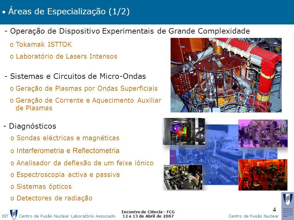 IST Centro de Fusão Nuclear Laborat ó rio AssociadoCentro de Fusão Nuclear Encontro de Ciência - FCG 12 e 13 de Abril de 2007 4 Áreas de Especialização (1/2) - Operação de Dispositivo Experimentais de Grande Complexidade o Tokamak ISTTOK o Laboratório de Lasers Intensos - Sistemas e Circuitos de Micro-Ondas oGeração de Plasmas por Ondas Superficiais oGeração de Corrente e Aquecimento Auxiliar de Plasmas - Diagnósticos o Sondas eléctricas e magnéticas o Interferometria e Reflectometria o Analisador da deflexão de um feixe iónico o Espectroscopia activa e passiva o Sistemas ópticos o Detectores de radiação