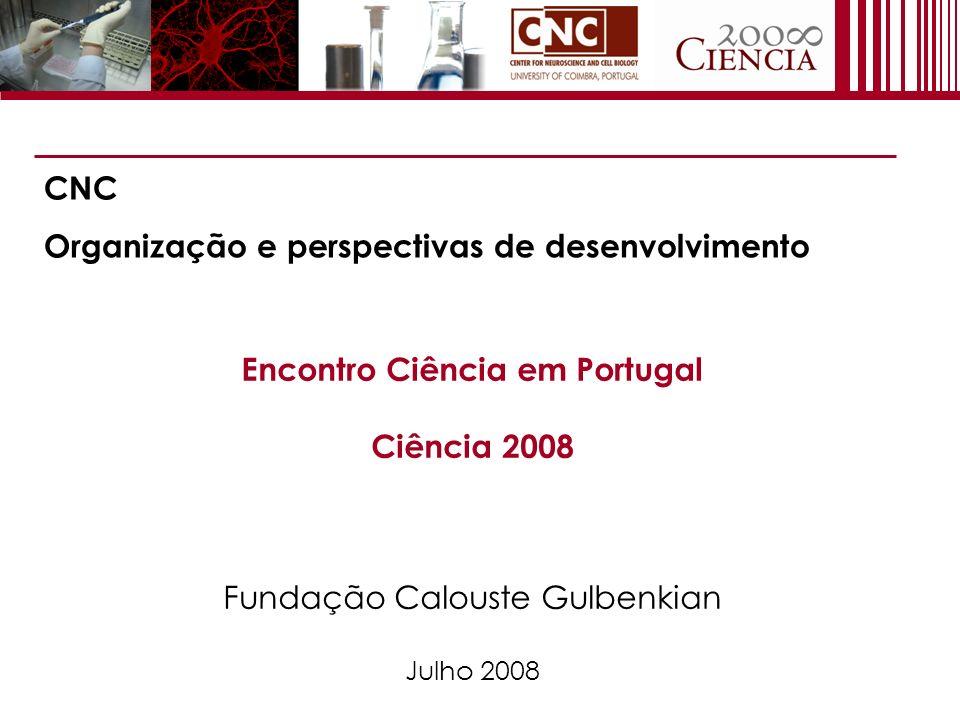Encontro Ciência em Portugal Ciência 2008 Fundação Calouste Gulbenkian Julho 2008 CNC Organização e perspectivas de desenvolvimento