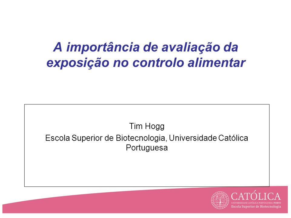 A importância de avaliação da exposição no controlo alimentar Tim Hogg Escola Superior de Biotecnologia, Universidade Católica Portuguesa