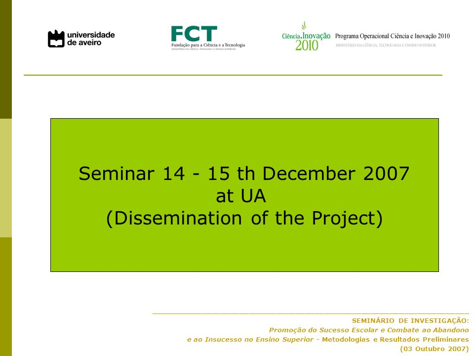 ____________________________________________________________________ SEMINÁRIO DE INVESTIGAÇÃO: Promoção do Sucesso Escolar e Combate ao Abandono e ao Insucesso no Ensino Superior - Metodologias e Resultados Preliminares (03 Outubro 2007) Seminar 14 - 15 th December 2007 at UA (Dissemination of the Project)