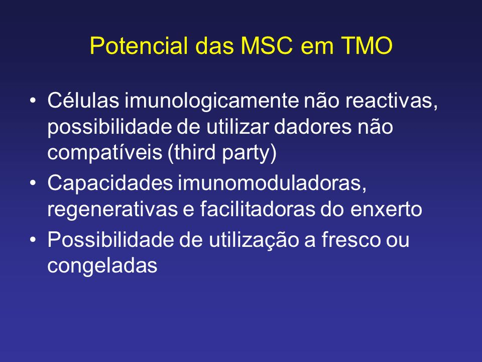 Potencial das MSC em TMO Células imunologicamente não reactivas, possibilidade de utilizar dadores não compatíveis (third party) Capacidades imunomodu