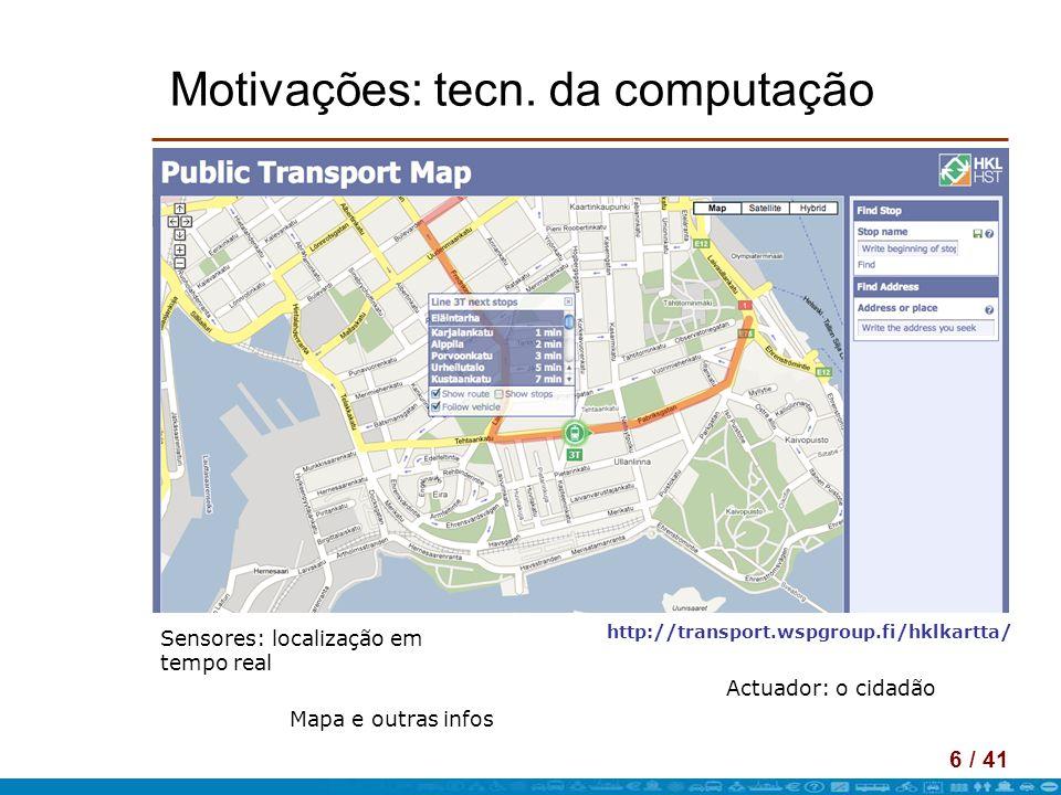 6 / 41 Motivações: tecn. da computação Sensores: localização em tempo real Mapa e outras infos Actuador: o cidadão http://transport.wspgroup.fi/hklkar
