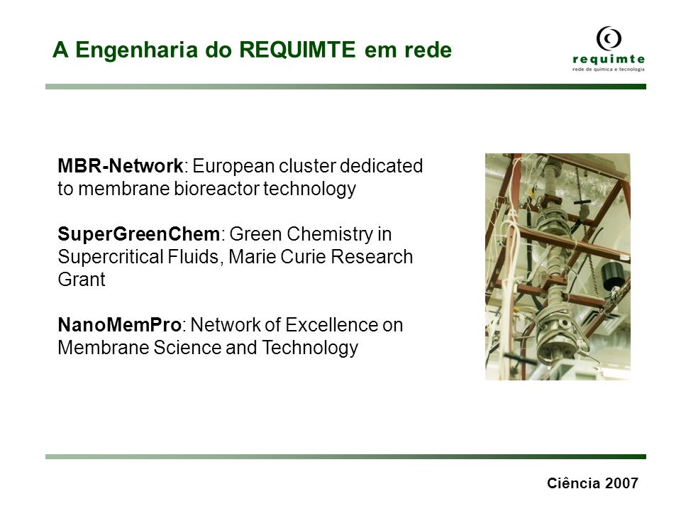 Ciência 2007 A Engenharia do REQUIMTE em rede MBR-Network: European cluster dedicated to membrane bioreactor technology SuperGreenChem: Green Chemistr