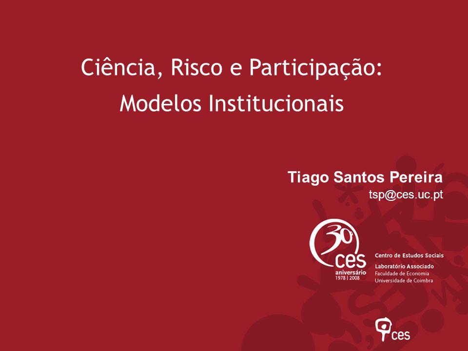 Ciência, Risco e Participação: Modelos Institucionais Tiago Santos Pereira tsp@ces.uc.pt