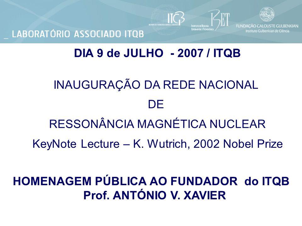 DIA 9 de JULHO - 2007 / ITQB INAUGURAÇÃO DA REDE NACIONAL DE RESSONÂNCIA MAGNÉTICA NUCLEAR KeyNote Lecture – K. Wutrich, 2002 Nobel Prize HOMENAGEM PÚ