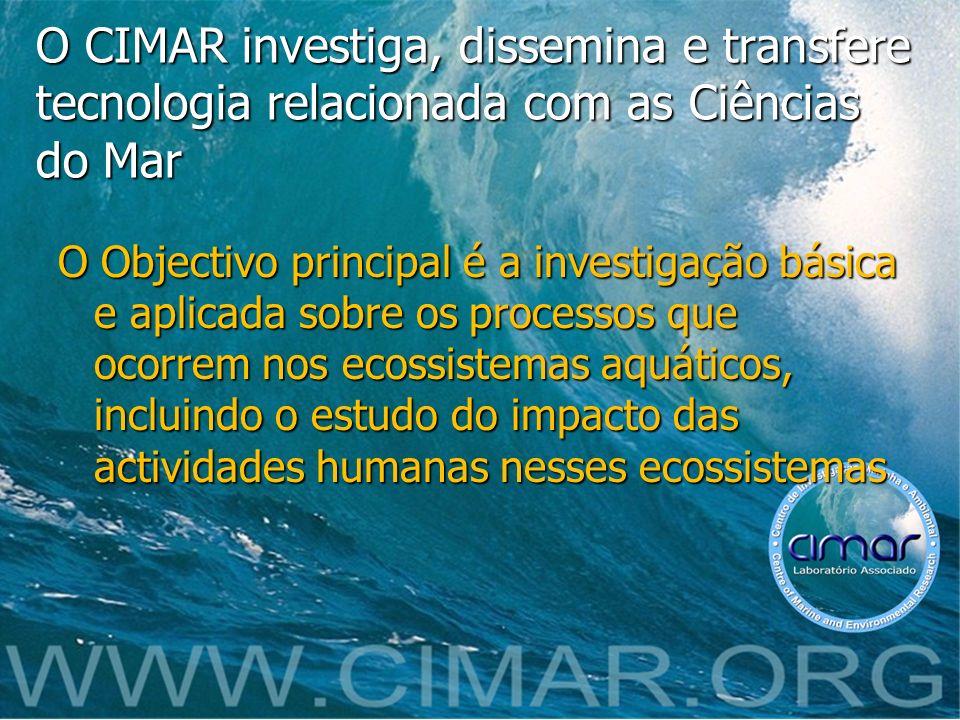 O CIMAR investiga, dissemina e transfere tecnologia relacionada com as Ciências do Mar O Objectivo principal é a investigação básica e aplicada sobre