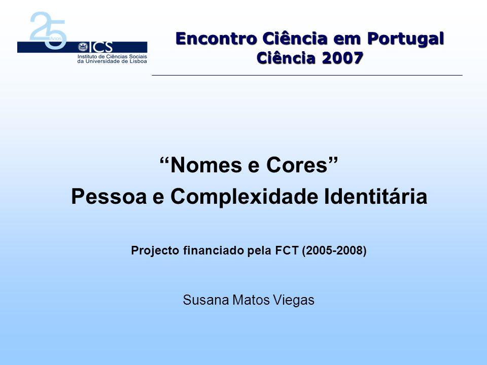 Encontro Ciência em Portugal Ciência 2007 Nomes e Cores Pessoa e Complexidade Identitária Projecto financiado pela FCT (2005-2008) Susana Matos Viegas