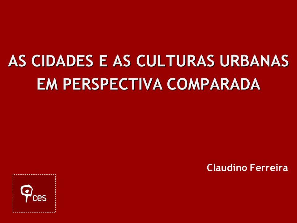 AS CIDADES E AS CULTURAS URBANAS EM PERSPECTIVA COMPARADA Claudino Ferreira