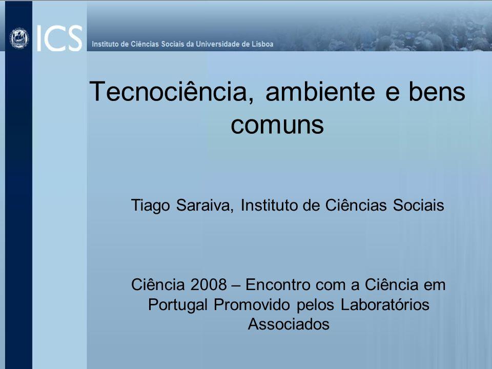 Tecnociência, ambiente e bens comuns Tiago Saraiva, Instituto de Ciências Sociais Ciência 2008 – Encontro com a Ciência em Portugal Promovido pelos La