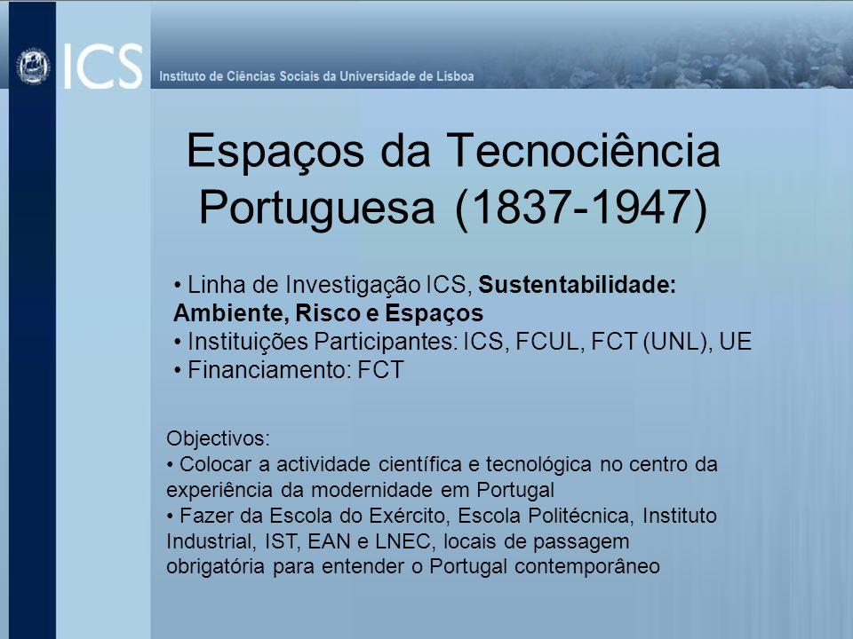 Espaços da Tecnociência Portuguesa (1837-1947) Linha de Investigação ICS, Sustentabilidade: Ambiente, Risco e Espaços Instituições Participantes: ICS,