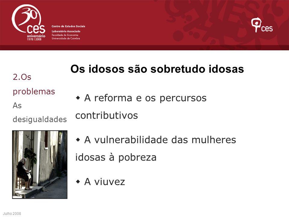 Os idosos são sobretudo idosas A reforma e os percursos contributivos A vulnerabilidade das mulheres idosas à pobreza A viuvez Julho 2008 2.Os problem