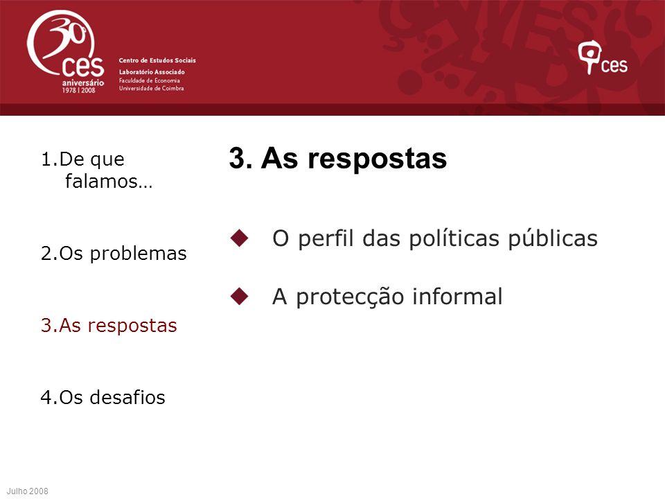 3. As respostas O perfil das políticas públicas A protecção informal Julho 2008 1.De que falamos… 2.Os problemas 3.As respostas 4.Os desafios
