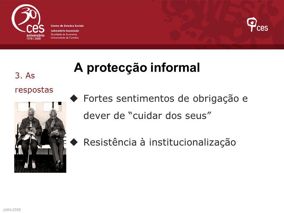 A protecção informal Fortes sentimentos de obrigação e dever de cuidar dos seus Resistência à institucionalização Julho 2008 3. As respostas
