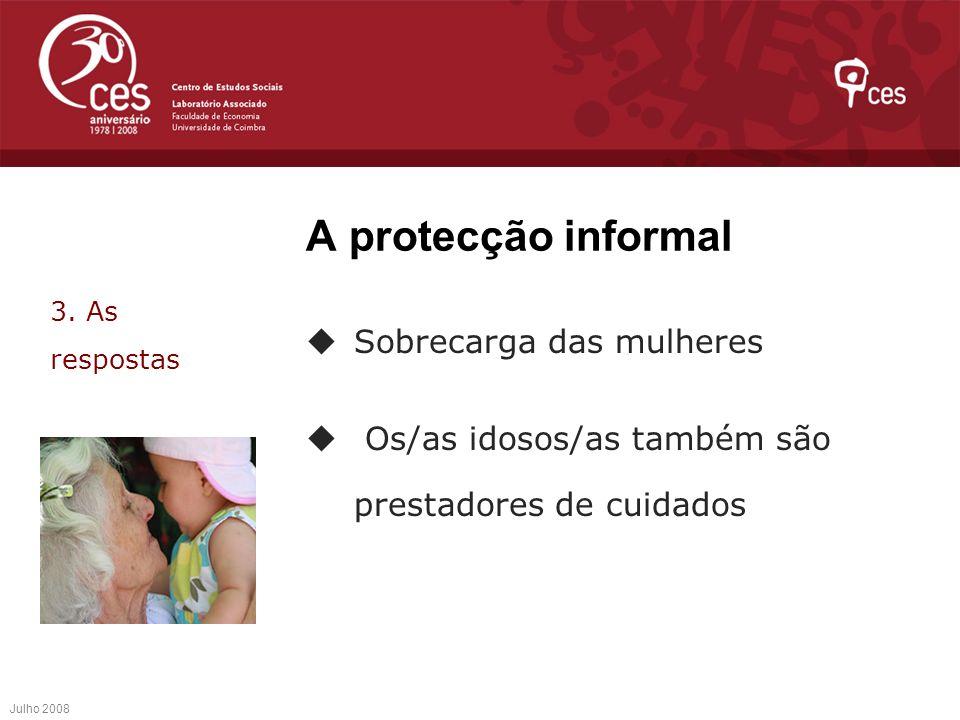 A protecção informal Sobrecarga das mulheres Os/as idosos/as também são prestadores de cuidados Julho 2008 3. As respostas
