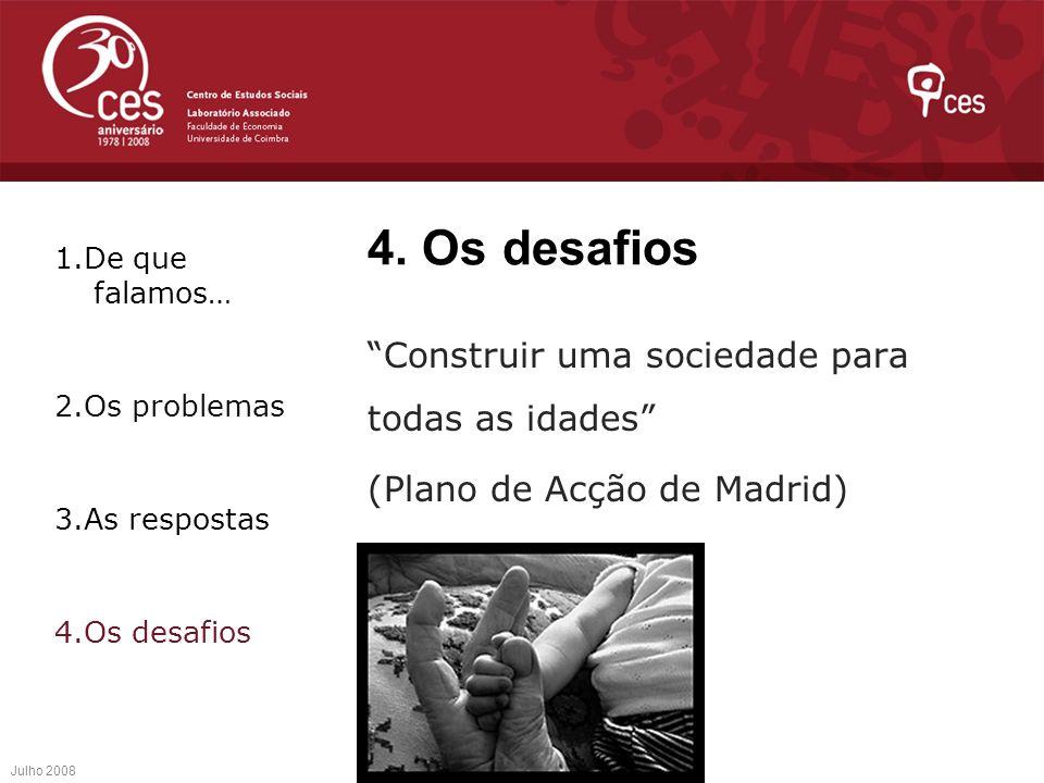 4. Os desafios Construir uma sociedade para todas as idades (Plano de Acção de Madrid) Julho 2008 1.De que falamos… 2.Os problemas 3.As respostas 4.Os