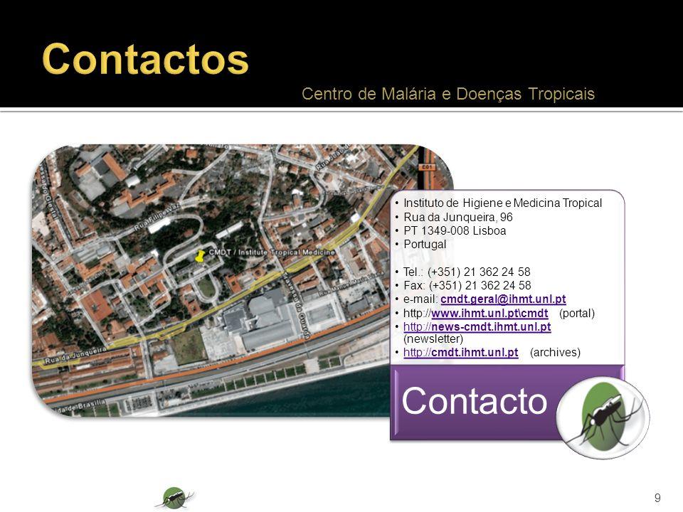 Instituto de Higiene e Medicina Tropical Rua da Junqueira, 96 PT 1349-008 Lisboa Portugal Tel.: (+351) 21 362 24 58 Fax: (+351) 21 362 24 58 e-mail: cmdt.geral@ihmt.unl.ptcmdt.geral@ihmt.unl.pt http://www.ihmt.unl.pt\cmdt (portal)www.ihmt.unl.pt\cmdt http://news-cmdt.ihmt.unl.pt (newsletter)http://news-cmdt.ihmt.unl.pt http://cmdt.ihmt.unl.pt (archives)http://cmdt.ihmt.unl.pt Contacto 9 Centro de Malária e Doenças Tropicais