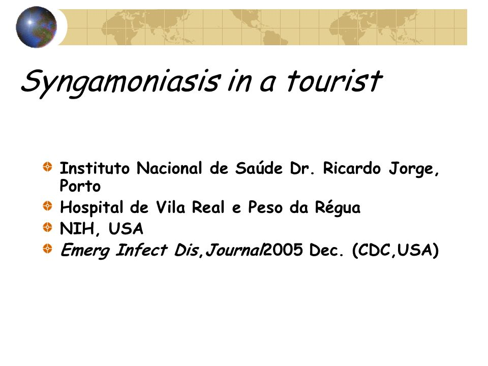 Syngamoniasis in a tourist Instituto Nacional de Saúde Dr. Ricardo Jorge, Porto Hospital de Vila Real e Peso da Régua NIH, USA Emerg Infect Dis,Journa