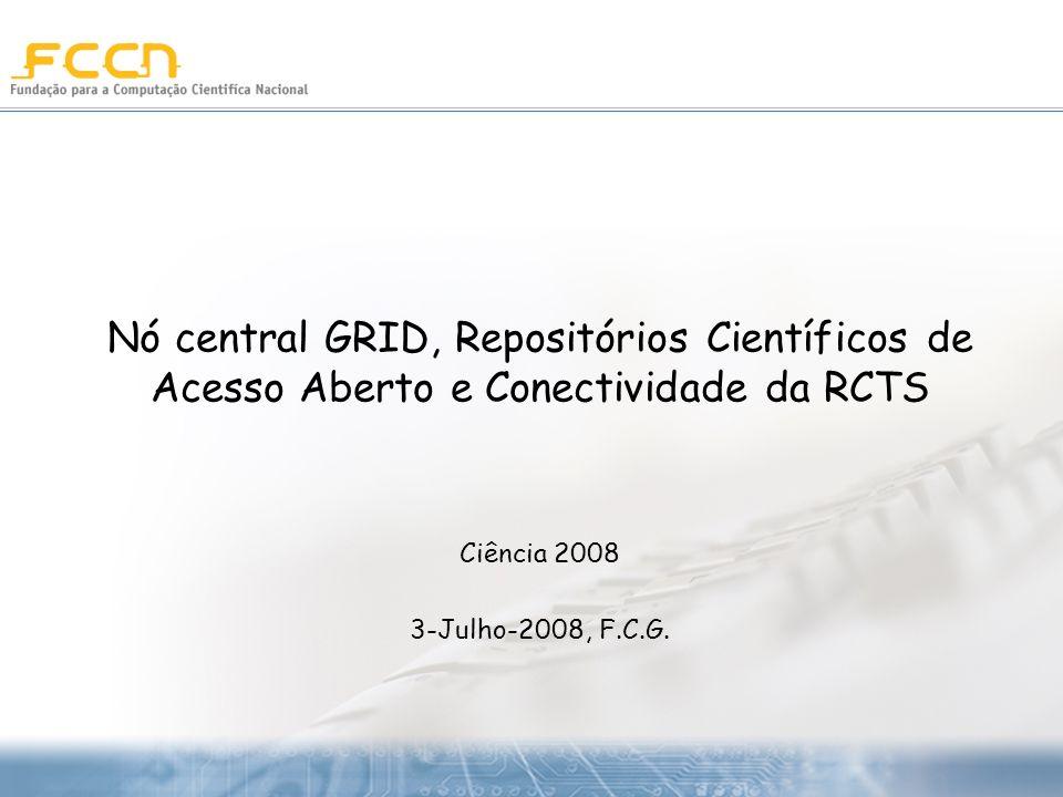 Nó central GRID, Repositórios Científicos de Acesso Aberto e Conectividade da RCTS Ciência 2008 3-Julho-2008, F.C.G.
