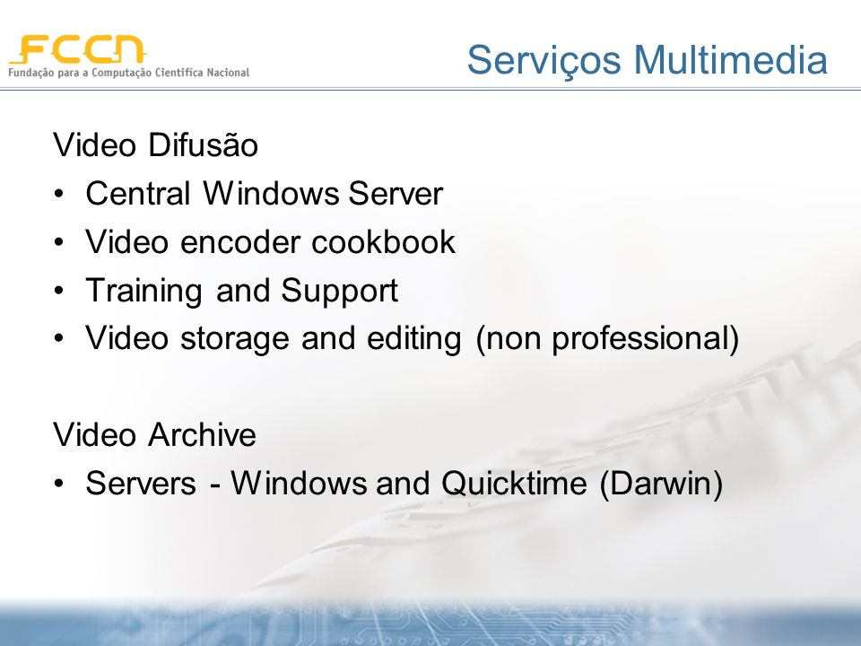 Serviços Multimedia Video Difusão Central Windows Server Video encoder cookbook Training and Support Video storage and editing (non professional) Video Archive Servers - Windows and Quicktime (Darwin)