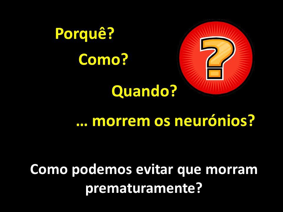 Porquê? Como? Quando? … morrem os neurónios? Como podemos evitar que morram prematuramente?