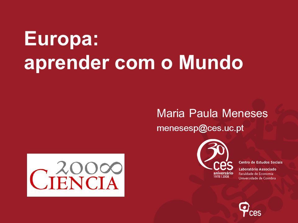 Europa: aprender com o Mundo Maria Paula Meneses menesesp@ces.uc.pt