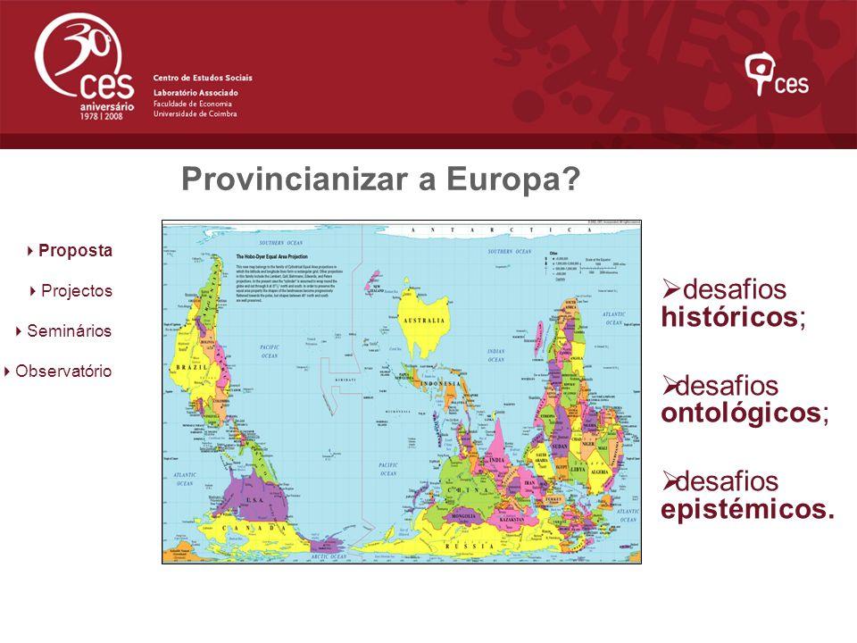 Provincianizar a Europa? desafios históricos; desafios ontológicos; desafios epistémicos. Proposta Projectos Seminários Observatório