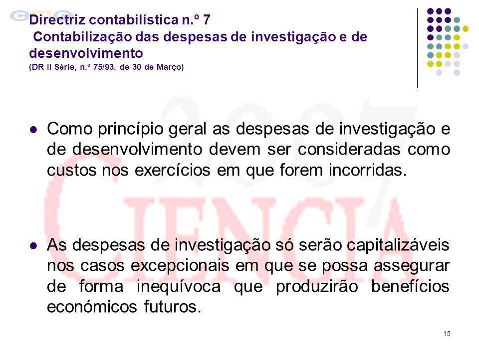 15 Directriz contabilística n.º 7 Contabilização das despesas de investigação e de desenvolvimento (DR II Série, n.º 75/93, de 30 de Março) Como princ