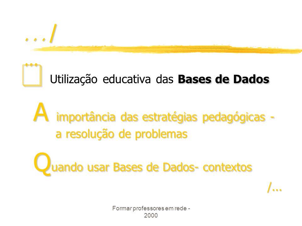 Formar professores em rede - 2000.../ Bases de Dados Utilização educativa das Bases de Dados A importância das estratégias pedagógicas - a resolução de problemas Q uando usar Bases de Dados- contextos /...